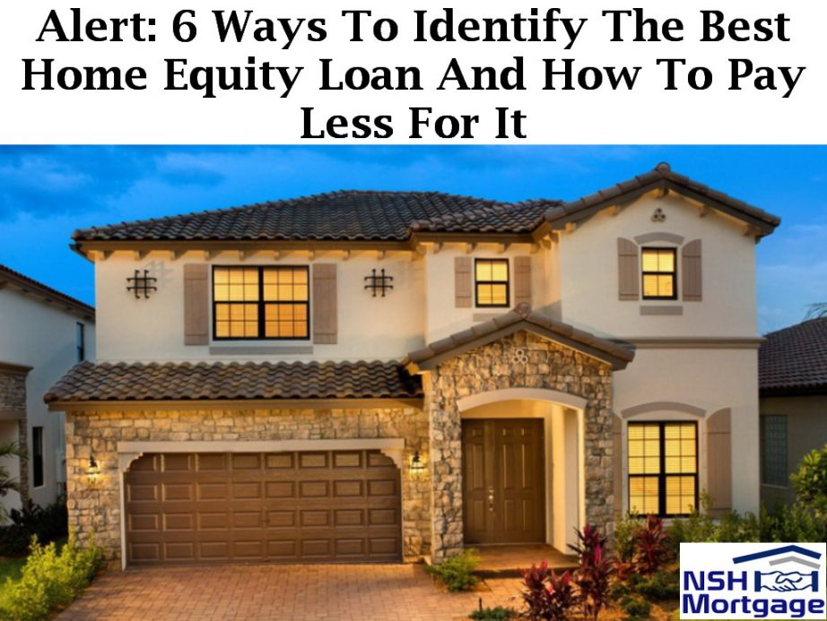 Alert: 6 Ways To Identify The Best Home Equity Loan And How To Pay Less For It